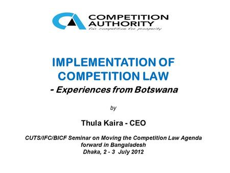 IMPLEMENTATION OF COMPETITION LAW - Experiences from Botswana by Thula Kaira - CEO CUTS/IFC/BICF Seminar on Moving the Competition Law Agenda forward in.