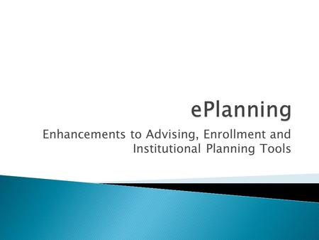 Enhancements to Advising, Enrollment and Institutional Planning Tools.