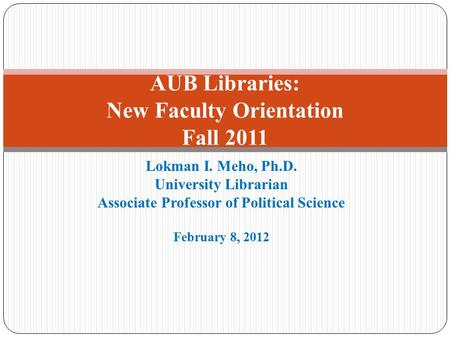 Lokman I. Meho, Ph.D. University Librarian Associate Professor of Political Science February 8, 2012 AUB Libraries: New Faculty Orientation Fall 2011.