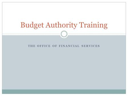 THE OFFICE OF FINANCIAL SERVICES Budget Authority Training.