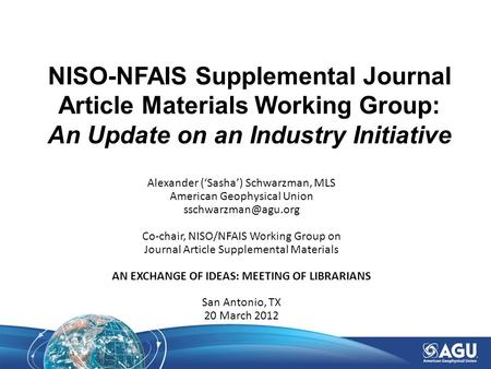 NISO-NFAIS Supplemental Journal Article Materials Working Group: An Update on an Industry Initiative Alexander ('Sasha') Schwarzman, MLS American Geophysical.