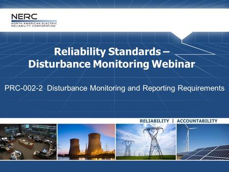 Reliability Standards – Disturbance Monitoring Webinar PRC-002-2 Disturbance Monitoring and Reporting Requirements.