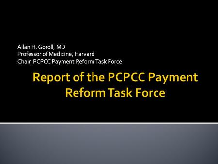 Allan H. Goroll, MD Professor of Medicine, Harvard Chair, PCPCC Payment Reform Task Force.