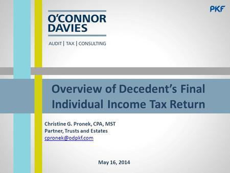 Overview of Decedent's Final Individual Income Tax Return Christine G. Pronek, CPA, MST Partner, Trusts and Estates May 16, 2014.