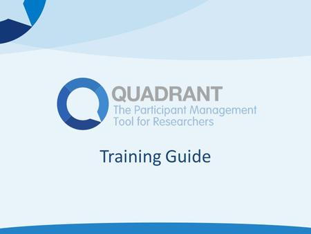 Training Guide. What is Quadrant? Quadrant is a participant management and data collection software tool that makes it easy for you to Streamline the.