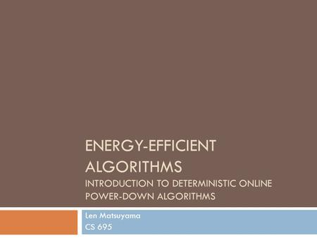 ENERGY-EFFICIENT ALGORITHMS INTRODUCTION TO DETERMINISTIC ONLINE POWER-DOWN ALGORITHMS Len Matsuyama CS 695.