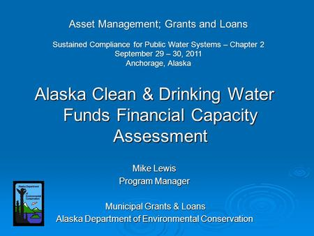 Alaska Clean & Drinking Water Funds Financial Capacity Assessment Mike Lewis Program Manager Municipal Grants & Loans Municipal Grants & Loans Alaska Department.