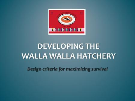 DEVELOPING THE WALLA WALLA HATCHERY Design criteria for maximizing survival.