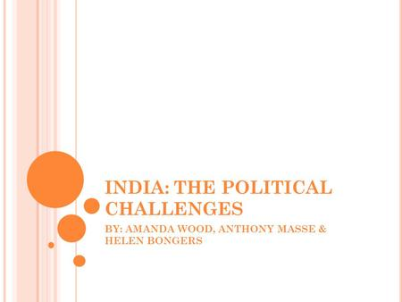 INDIA: THE POLITICAL CHALLENGES BY: AMANDA WOOD, ANTHONY MASSE & HELEN BONGERS.