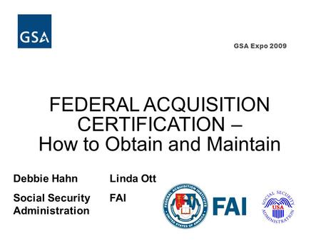 GSA Expo 2009 FEDERAL ACQUISITION CERTIFICATION – How to Obtain and Maintain Debbie HahnLinda Ott Social SecurityFAI Administration.