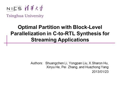 Optimal Partition with Block-Level Parallelization in C-to-RTL Synthesis for Streaming Applications Authors: Shuangchen Li, Yongpan Liu, X.Sharon Hu, Xinyu.