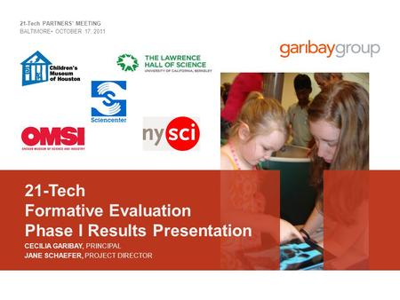 21-Tech Formative Evaluation Phase I Results Presentation 21-Tech PARTNERS' MEETING BALTIMORE OCTOBER 17, 2011 CECILIA GARIBAY, PRINCIPAL JANE SCHAEFER,