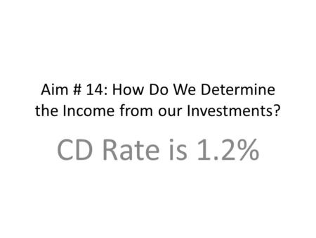Aim # 14: How Do We Determine the Income from our Investments? CD Rate is 1.2%