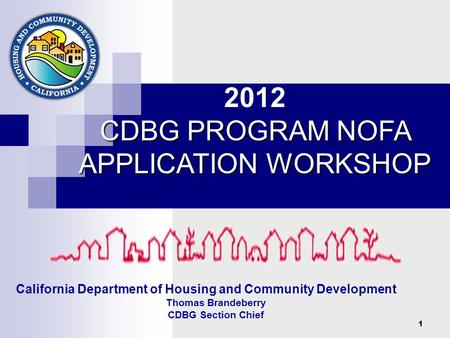 1 California Department of Housing and Community Development Thomas Brandeberry CDBG Section Chief 2012 CDBG PROGRAM NOFA APPLICATION WORKSHOP.