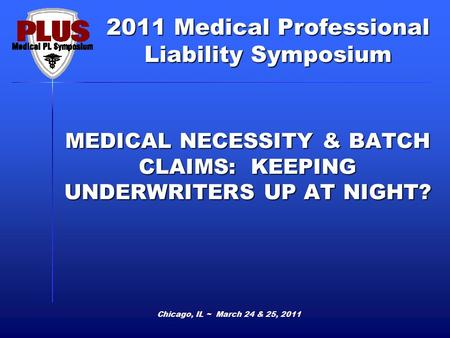 2011 Medical Professional Liability Symposium Chicago, IL ~ March 24 & 25, 2011 MEDICAL NECESSITY & BATCH CLAIMS: KEEPING UNDERWRITERS UP AT NIGHT?