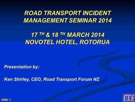Slide 1 1 ROAD TRANSPORT INCIDENT MANAGEMENT SEMINAR 2014 17 TH & 18 TH MARCH 2014 NOVOTEL HOTEL, ROTORUA Presentation by: Ken Shirley, CEO, Road Transport.