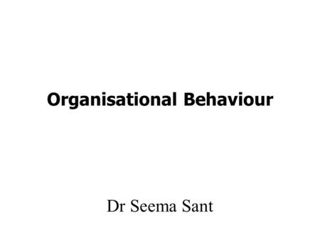 Organisational Behaviour Dr Seema Sant