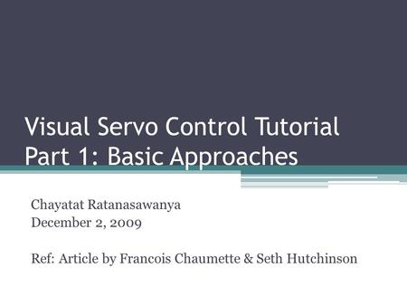 Visual Servo Control Tutorial Part 1: Basic Approaches Chayatat Ratanasawanya December 2, 2009 Ref: Article by Francois Chaumette & Seth Hutchinson.