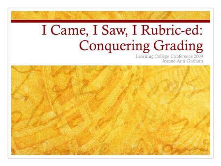 I Came, I Saw, I Rubric-ed: Conquering Grading Learning College Conference 2009 Jeanne Ann Graham.