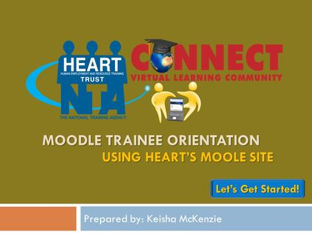 MOODLE TRAINEE ORIENTATION Prepared by: Keisha McKenzie USING HEART'S MOOLE SITE Let's Get Started! Let's Get Started!
