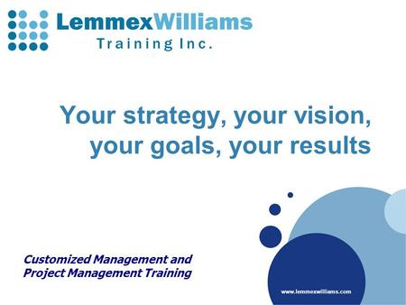 Www.lemmexwilliams.com Your strategy, your vision, your goals, your results Customized Management and Project Management Training.