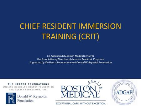 Chief Resident Immersion Training (CRIT) Co-Sponsored By Boston Medical Center & The Association of Directors of Geriatric Academic Programs Supported.
