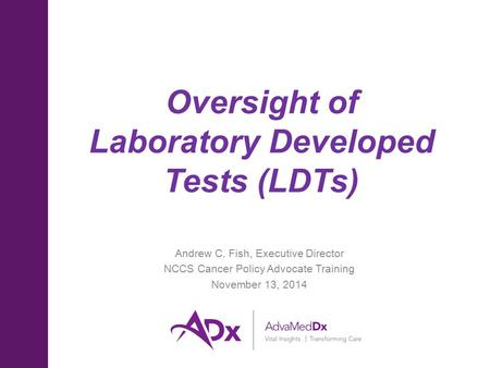 Oversight of Laboratory Developed Tests (LDTs) Andrew C. Fish, Executive Director NCCS Cancer Policy Advocate Training November 13, 2014.