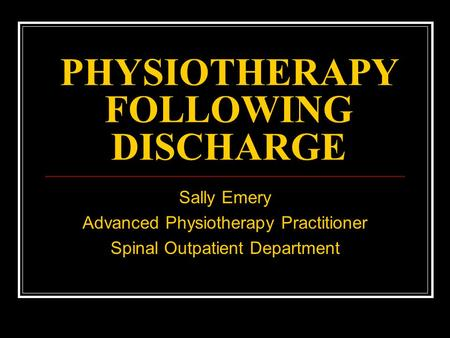 PHYSIOTHERAPY FOLLOWING DISCHARGE Sally Emery Advanced Physiotherapy Practitioner Spinal Outpatient Department.