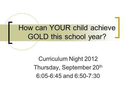 How can YOUR child achieve GOLD this school year? Curriculum Night 2012 Thursday, September 20 th 6:05-6:45 and 6:50-7:30.