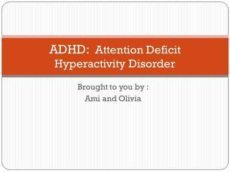 Brought to you by : Ami and Olivia ADHD: Attention Deficit Hyperactivity Disorder.