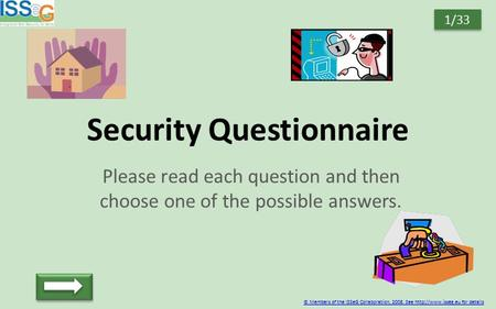 Security Questionnaire Please read each question and then choose one of the possible answers. © Members of the ISSeG Collaboration, 2008. See