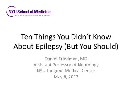 Ten Things You Didn't Know About Epilepsy (But You Should) Daniel Friedman, MD Assistant Professor of Neurology NYU Langone Medical Center May 6, 2012.