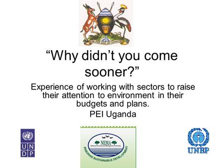 """Why didn't you come sooner?"" Experience of working with sectors to raise their attention to environment in their budgets and plans. PEI Uganda."