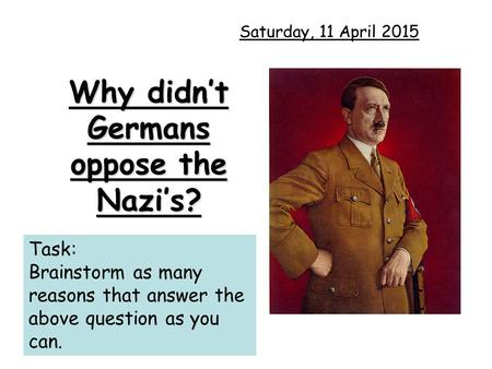 Why didn't Germans oppose the Nazi's? Saturday, 11 April 2015 Task: Brainstorm as many reasons that answer the above question as you can.
