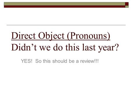 Direct Object (Pronouns) Didn't we do this last year?