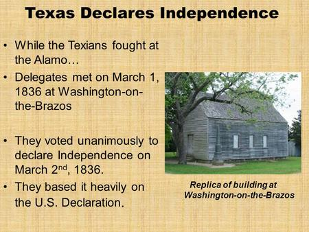 Texas Declares Independence While the Texians fought at the Alamo… Delegates met on March 1, 1836 at Washington-on- the-Brazos They voted unanimously to.