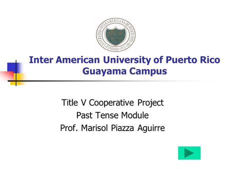 Inter American University of Puerto Rico Guayama Campus Title V Cooperative Project Past Tense Module Prof. Marisol Piazza Aguirre.
