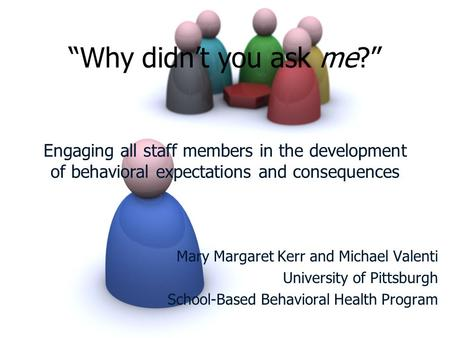 """Why didn't you ask me?"" Engaging all staff members in the development of behavioral expectations and consequences Mary Margaret Kerr and Michael Valenti."