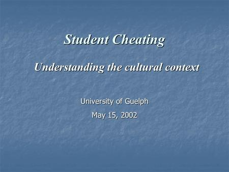 Student Cheating Understanding the cultural context Understanding the cultural context University of Guelph May 15, 2002.