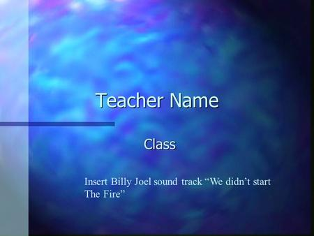 "Teacher Name Class Insert Billy Joel sound track ""We didn't start"