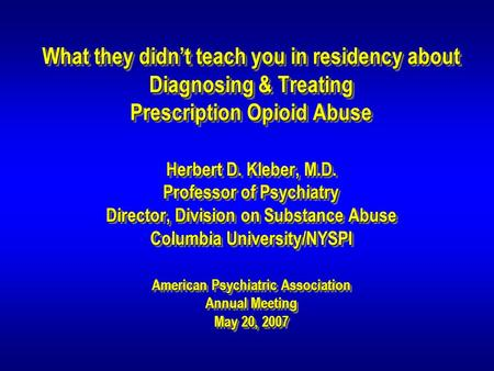 What they didn't teach you in residency about Diagnosing & Treating Prescription Opioid Abuse Herbert D. Kleber, M.D. Professor of Psychiatry Director,
