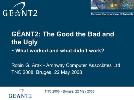Connect. Communicate. Collaborate TNC 2008 - Bruges, 22 May 2008 GÉANT2: The Good the Bad and the Ugly - What worked and what didn't work? Robin G. Arak.