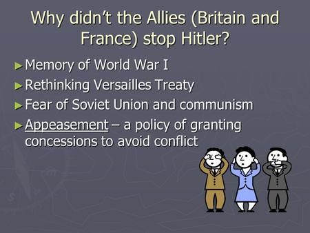 Why didn't the Allies (Britain and France) stop Hitler? ► Memory of World War I ► Rethinking Versailles Treaty ► Fear of Soviet Union and communism ► Appeasement.