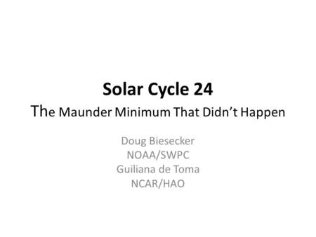 Solar Cycle 24 Th e Maunder Minimum That Didn't Happen Doug Biesecker NOAA/SWPC Guiliana de Toma NCAR/HAO.