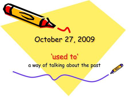 October 27, 2009 'used to' a way of talking about the past.