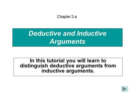 Deductive and Inductive Arguments In this tutorial you will learn to distinguish deductive arguments from inductive arguments. Chapter 3.a.