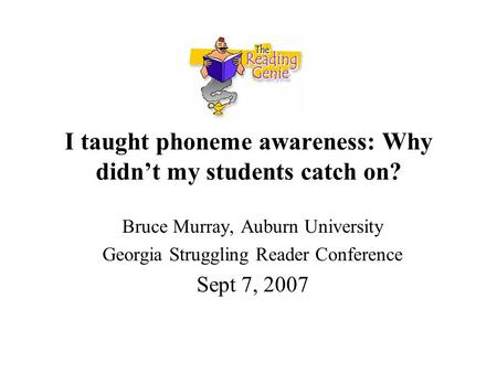 I taught phoneme awareness: Why didn't my students catch on? Bruce Murray, Auburn University Georgia Struggling Reader Conference Sept 7, 2007.
