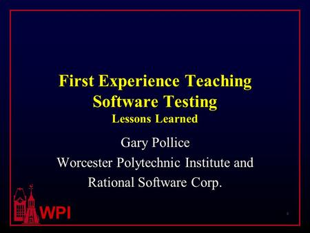 0 WPI First Experience Teaching Software Testing Lessons Learned Gary Pollice Worcester Polytechnic Institute and Rational Software Corp.