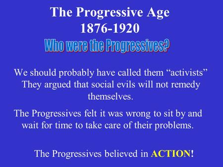"The Progressive Age 1876-1920 We should probably have called them ""activists"" They argued that social evils will not remedy themselves. The Progressives."