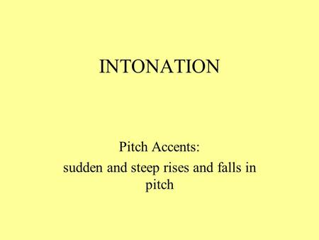INTONATION Pitch Accents: sudden and steep rises and falls in pitch.